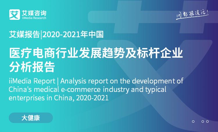艾媒报告|2020-2021年中国医疗电商行业发展趋势及标杆企业分析报告