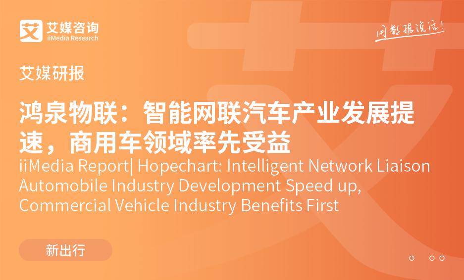 艾媒研报 |鸿泉物联:智能网联汽车产业发展提速,商用车领域率先受益