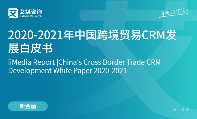 艾媒咨询|2020-2021年中国跨境贸易CRM发展白皮书