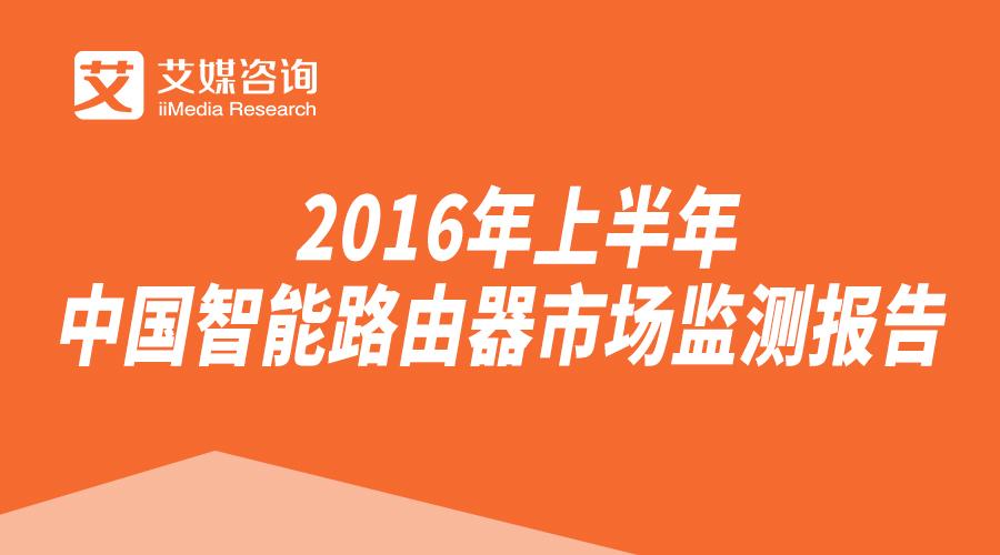 艾媒报告丨《2016年上半年中国智能路由器市场监测报告》