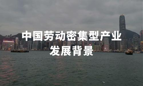 2020年中国劳动密集型产业发展背景及解决问题分析
