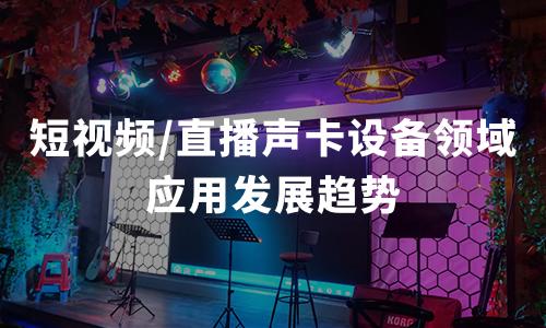 2020年中国短视频/直播声卡设备领域应用现状及趋势分析