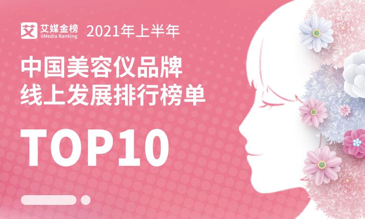 艾媒金榜 2021年上半年中国美容仪品牌线上发展排行榜单TOP10