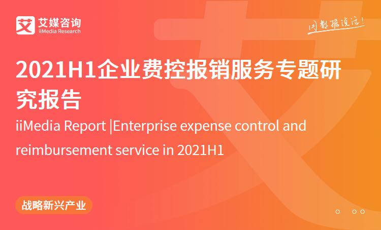艾媒咨询|2021H1企业费控报销服务专题研究报告