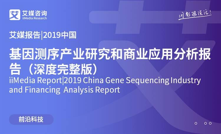 艾媒报告 |2019中国基因测序产业研究和商业应用分析报告(深度完整版)