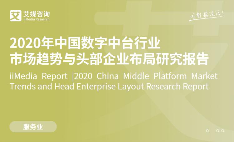 艾媒咨詢|2020年中國數字中臺行業市場趨勢與頭部企業布局研究報告