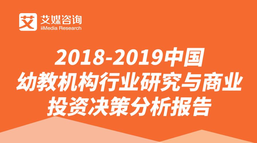 艾媒报告 |2018-2019中国幼教机构行业研究与商业投资决策分析报告