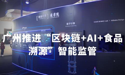 """广州推进""""区块链+AI+食品溯源""""智能监管,中国区块链技术布局分析"""
