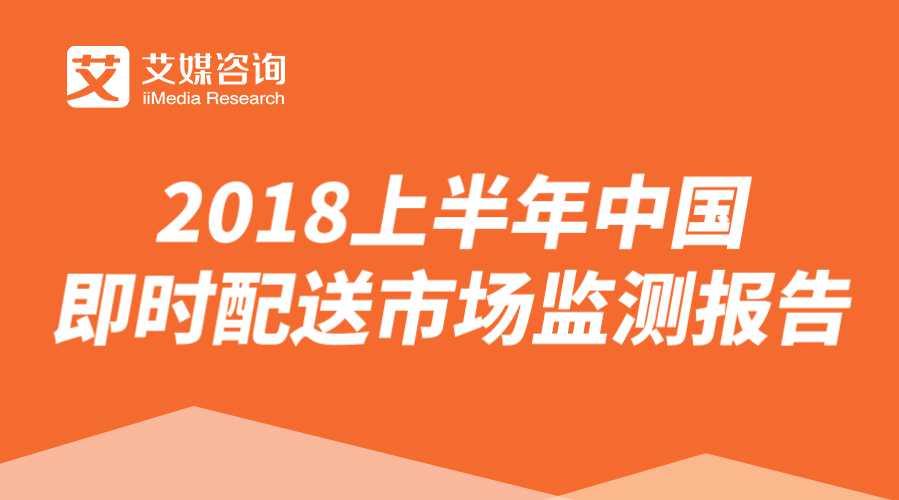 艾媒报告 | 2018上半年中国即时配送市场监测报告