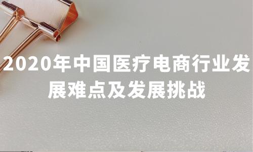 2020年中国医疗电商行业发展难点及发展挑战