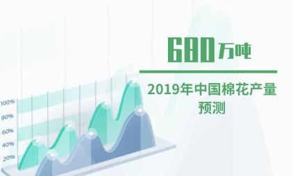 纺织行业数据分析:2019年中国棉花产量将达到680万吨