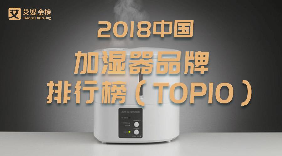 艾媒金榜|2018中国加湿器品牌排行榜出炉!国产品牌占据前七中六席