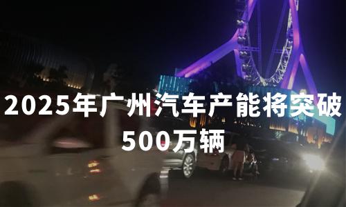 2025年广州汽车产能将突破500万辆,产值冲刺1万亿