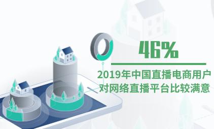直播电商行业数据分析:2019年中国46%直播电商用户对网络直播平台比较满意
