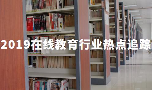 2019年中国在线教育行业热点追踪