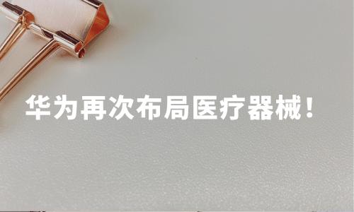 华为再次布局医疗器械!2020中国医疗器械行业发展现状、趋势如何?