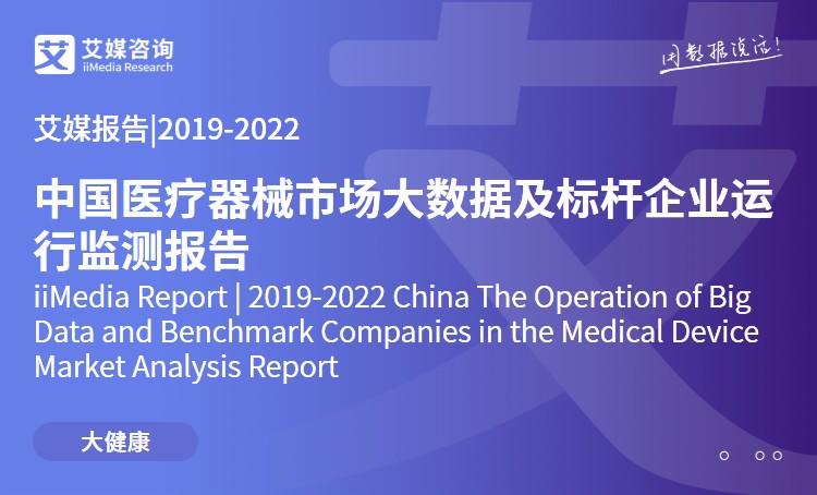 艾媒报告|2019-2022中国医疗器械市场大数据及标杆企业运行监测报告