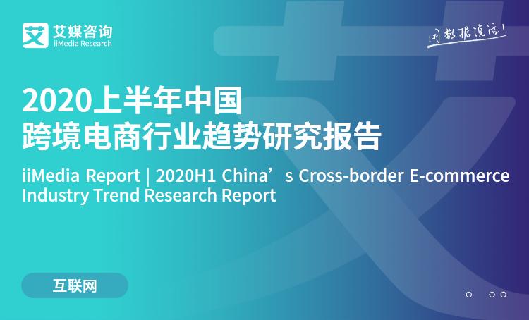 艾媒咨询|2020上半年中国跨境电商行业趋势研究报告