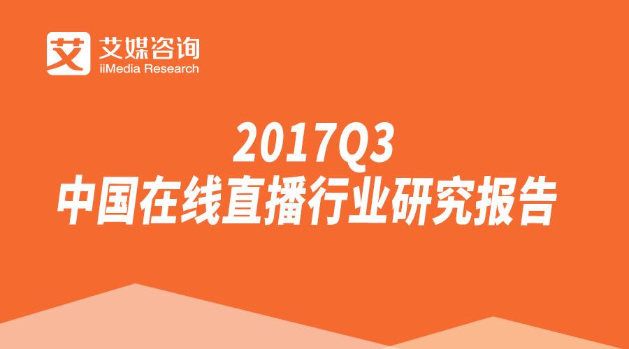 艾媒报告丨2017Q3中国在线直播行业研究报告