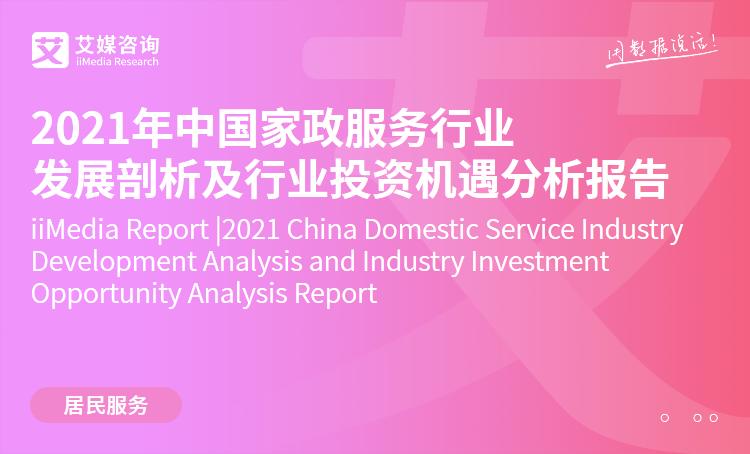 艾媒咨询|2021年中国家政服务行业发展剖析及行业投资机遇分析报告