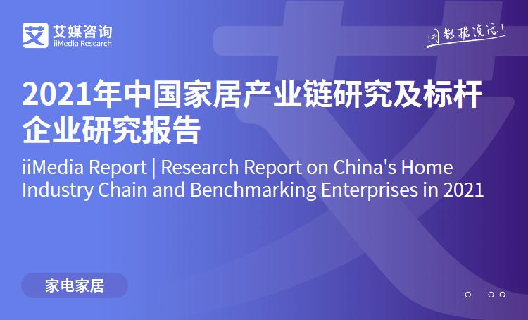 艾媒咨询|2021年中国家居产业链研究及标杆企业研究报告