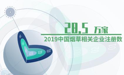 烟草行业数据分析:2019中国烟草相关企业共注册28.5万家