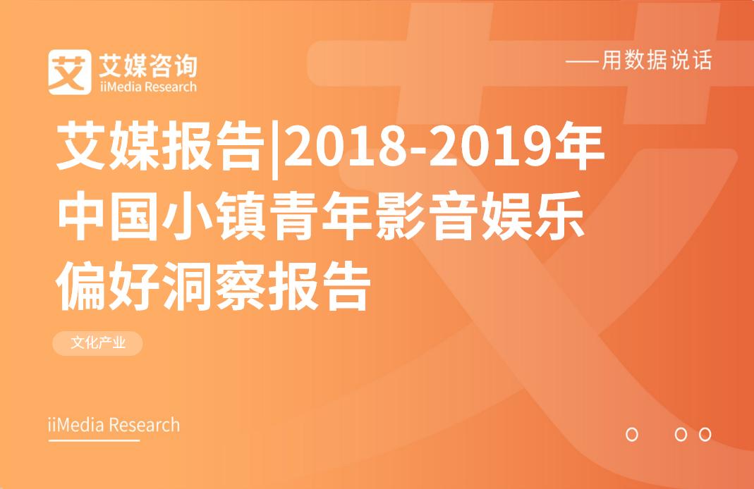 艾媒报告|2018-2019年中国小镇青年影音娱乐偏好洞察报告