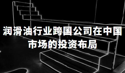 润滑油行业跨国公司在中国市场的投资布局剖析——壳牌、BP、道达尔、埃克森美孚