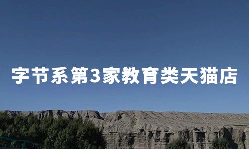 """""""字节系""""第3家教育类天猫店:清北网校入驻淘宝教育"""