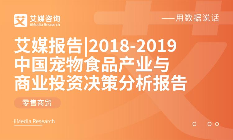 艾媒报告 |2018-2019中国宠物食品产业研究与商业投资决策分析报告