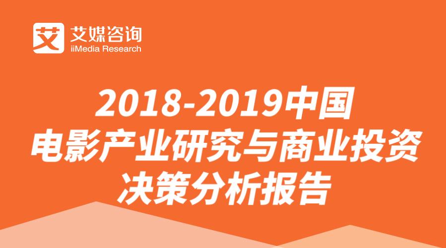 艾媒报告|2018-2019中国电影产业研究与商业投资决策分析报告