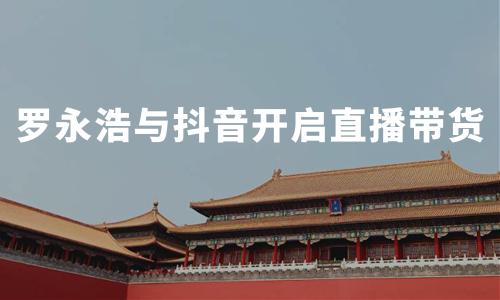 罗永浩牵手抖音开启直播带货,中国直播电商行业发展挑战及趋势分析