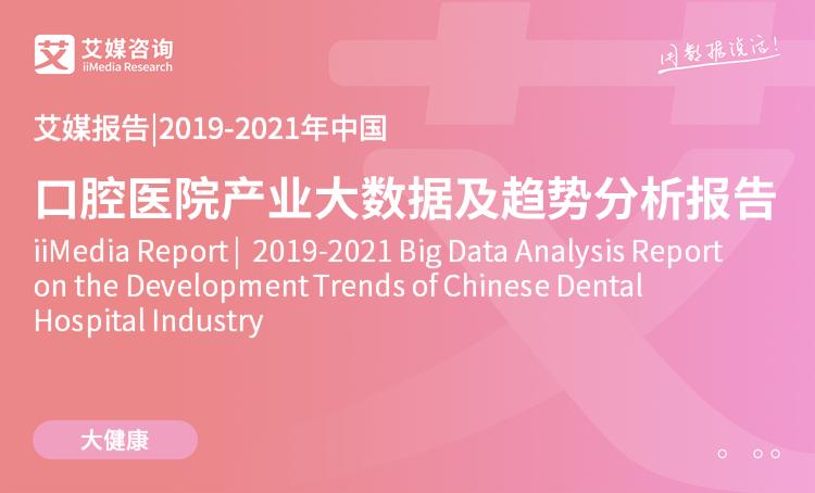 艾媒报告|2019-2021中国口腔医院五分3d大数据及趋势分析报告