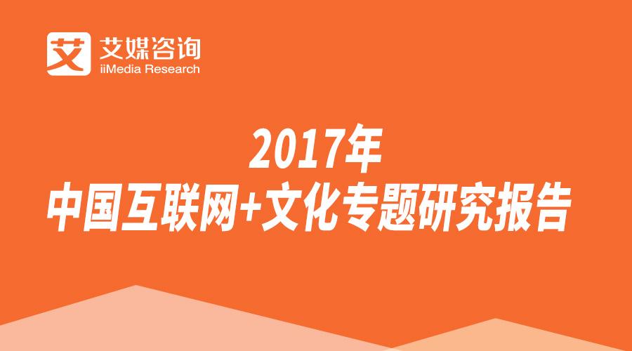 艾媒报告丨2017年中国互联网+文化专题研究报告