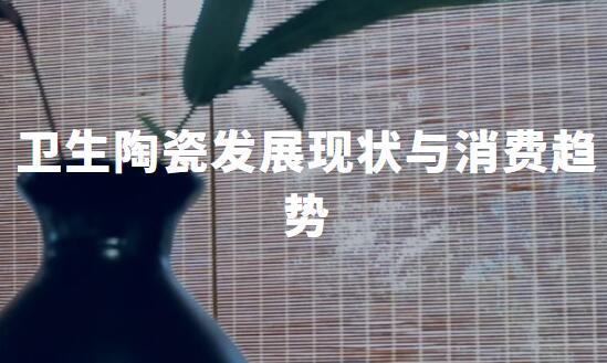 2019-2020中国卫生陶瓷行业发展现状、消费趋势与典型企业分析