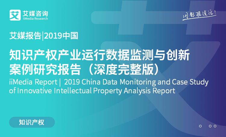 艾媒报告 |2019中国知识产权产业运行数据监测与创新案例研究报告(深度完整版)