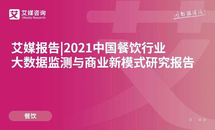 艾媒报告|2021中国餐饮行业大数据监测与商业新模式研究报告