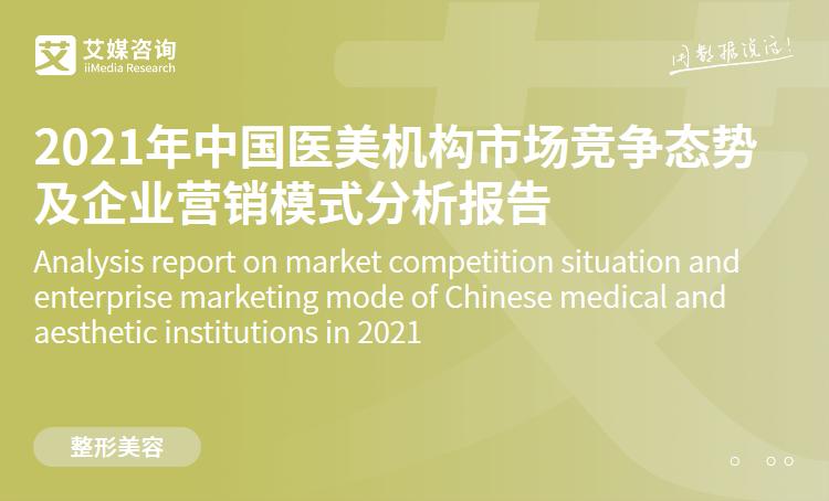 预售|2021年中国医美机构市场竞争态势及企业营销模式分析报告