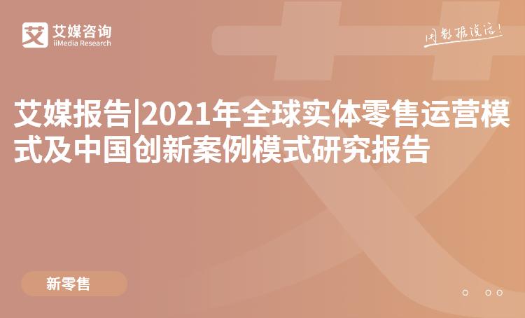 预售|2021年全球实体零售运营模式及中国创新案例模式研究报告