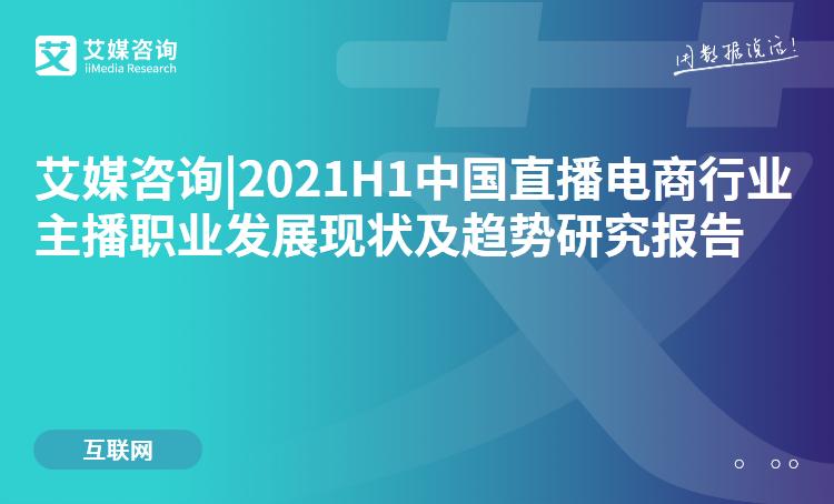 预售|2021H1中国直播电商行业主播职业发展现状及趋势研究报告