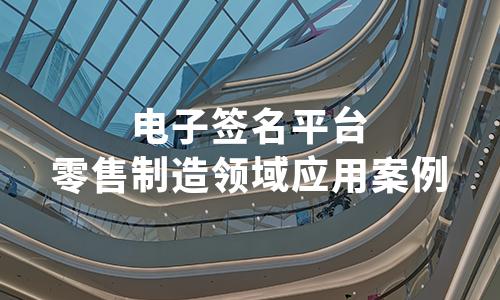 2020年中国电子签名平台零售制造领域应用案例——上上签