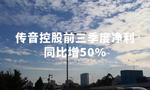 传音控股:前三季度净利同比增50%,9月共接受246家机构密集调研