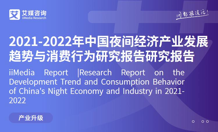 艾媒咨询|2021-2022年中国夜间经济产业发展趋势与消费行为研究报告