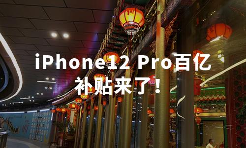 iPhone12 Pro百亿补贴来了!四款苹果手机新品最高直降800元