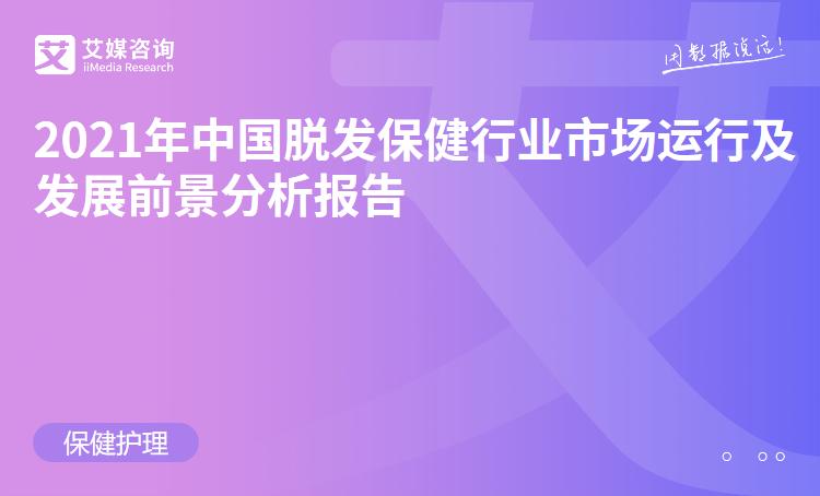 预售 2021年中国脱发保健行业市场运行及发展前景分析报告