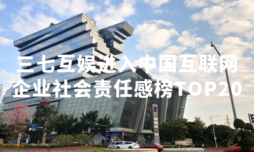公益、创新工作受认可,三七互娱进入中国互联网企业社会责任感榜TOP20