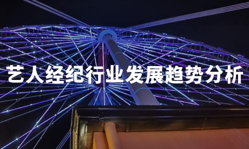 2020年中国艺人经纪行业发展趋势分析