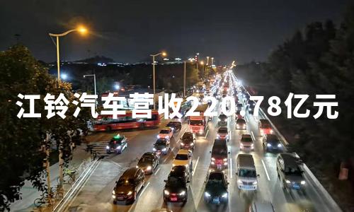 江铃汽车财报:前三季度营收220.78亿元,净利润大张127.42%
