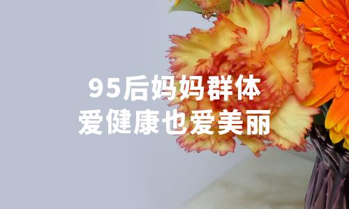 2020年中国95后妈妈群体行为习惯分析:爱健康也爱美丽
