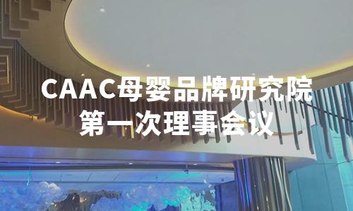 CAAC母婴品牌研究院第一次理事会议,共商母婴行业品牌建设与数字化转型大计